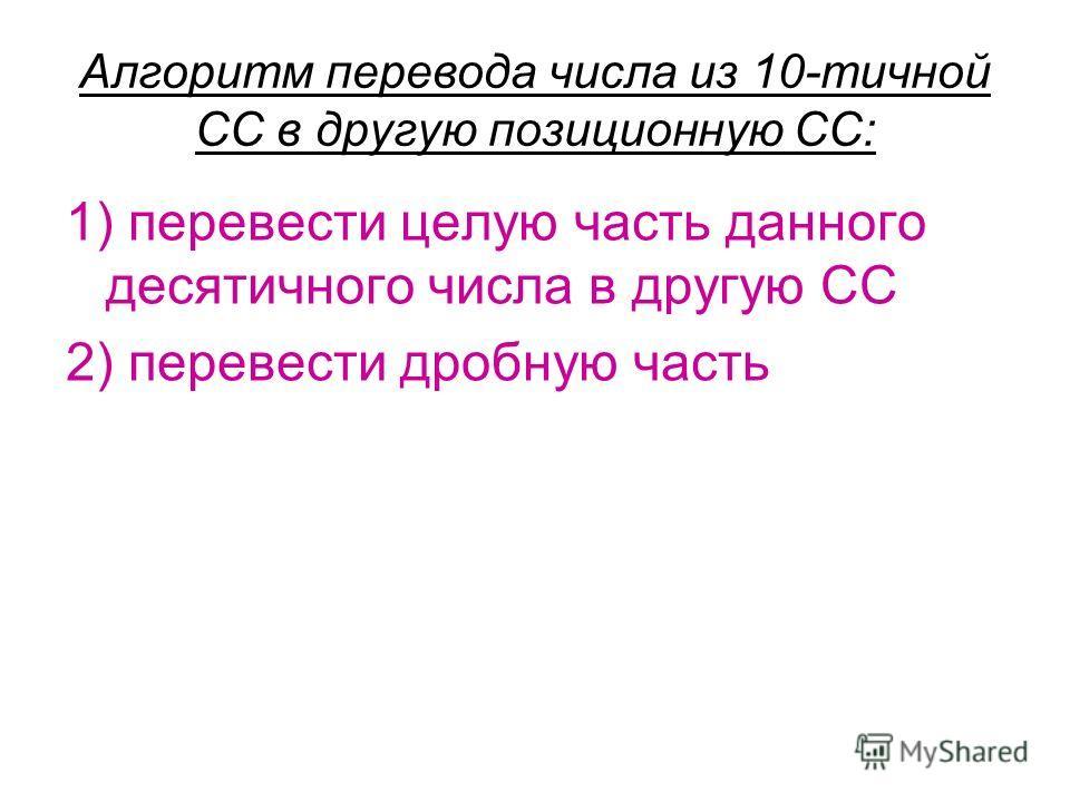 Алгоритм перевода числа из 10-тичной СС в другую позиционную СС: 1) перевести целую часть данного десятичного числа в другую СС 2) перевести дробную часть