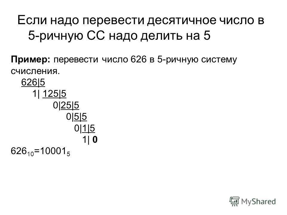 Если надо перевести десятичное число в 5-ричную СС надо делить на 5 Пример: перевести число 626 в 5-ричную систему счисления. 626|5 1| 125|5 0|25|5 0|5|5 0|1|5 1| 0 626 10 =10001 5