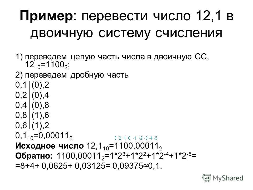 Пример: перевести число 12,1 в двоичную систему счисления 1) переведем целую часть числа в двоичную СС, 12 10 =1100 2 ; 2) переведем дробную часть 0,1 (0),2 0,2 (0),4 0,4 (0),8 0,8 (1),6 0,6 (1),2 0,1 10 =0,00011 2 3 2 1 0 -1 -2 -3 -4 -5 Исходное чис