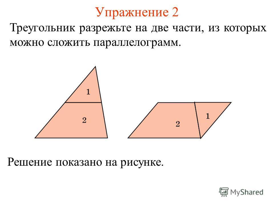 Упражнение 2 Треугольник разрежьте на две части, из которых можно сложить параллелограмм. Решение показано на рисунке.