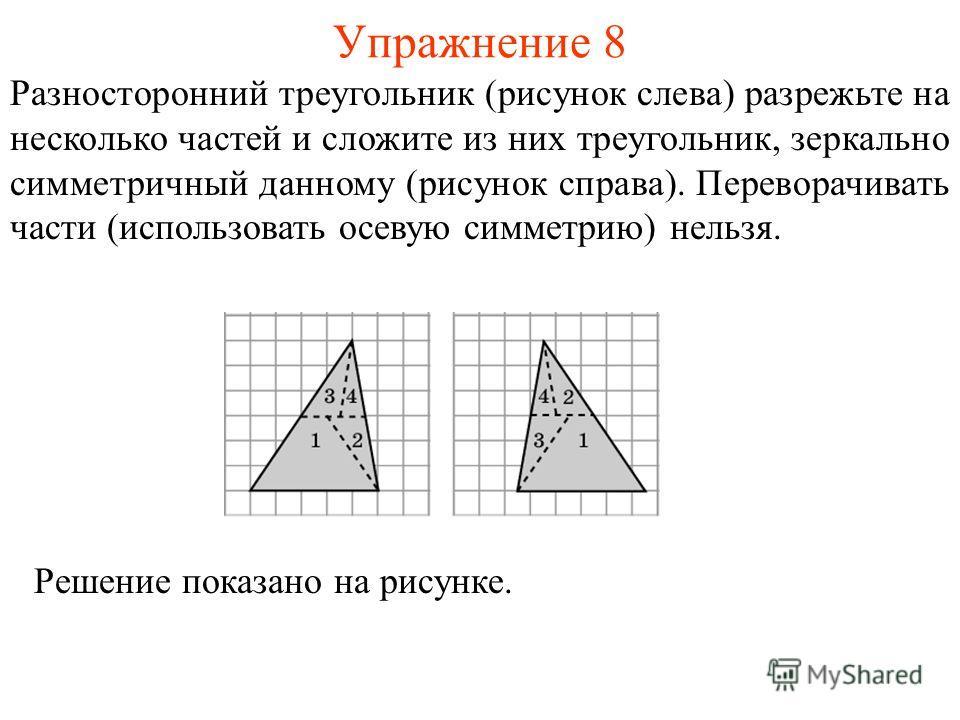 Упражнение 8 Разносторонний треугольник (рисунок слева) разрежьте на несколько частей и сложите из них треугольник, зеркально симметричный данному (рисунок справа). Переворачивать части (использовать осевую симметрию) нельзя. Решение показано на рису