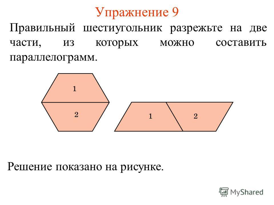 Упражнение 9 Правильный шестиугольник разрежьте на две части, из которых можно составить параллелограмм. Решение показано на рисунке.