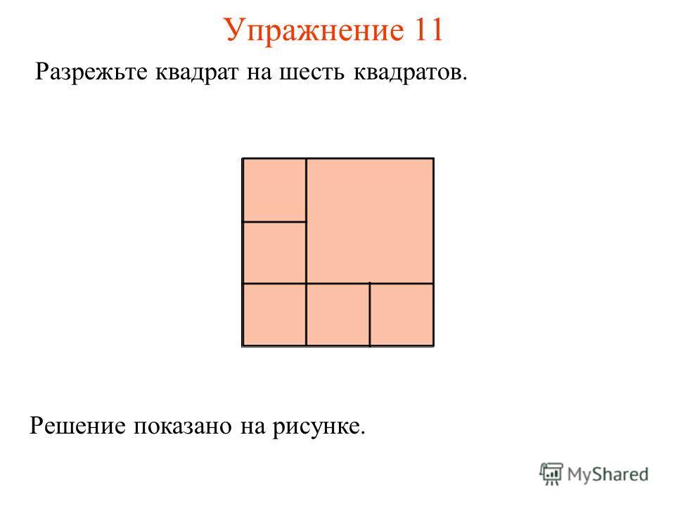 Упражнение 11 Разрежьте квадрат на шесть квадратов. Решение показано на рисунке.