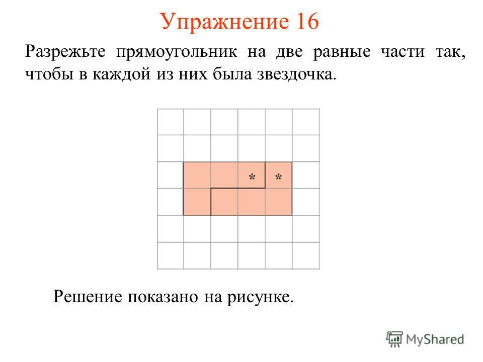 Упражнение 16 Разрежьте прямоугольник на две равные части так, чтобы в каждой из них была звездочка. Решение показано на рисунке.
