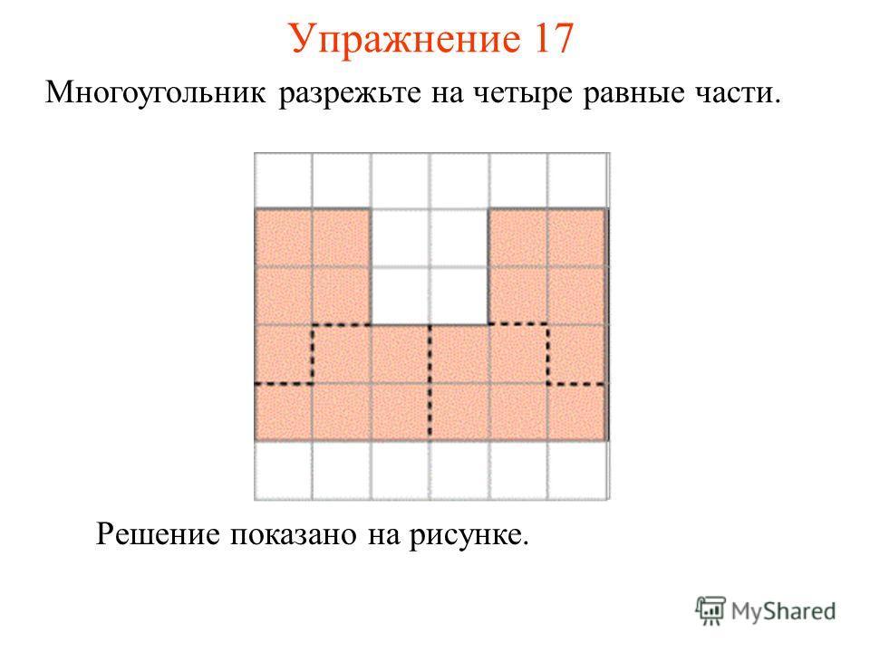 Упражнение 17 Многоугольник разрежьте на четыре равные части. Решение показано на рисунке.