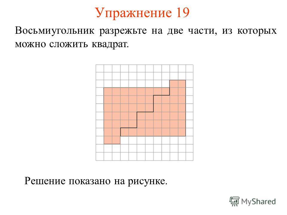 Упражнение 19 Восьмиугольник разрежьте на две части, из которых можно сложить квадрат. Решение показано на рисунке.