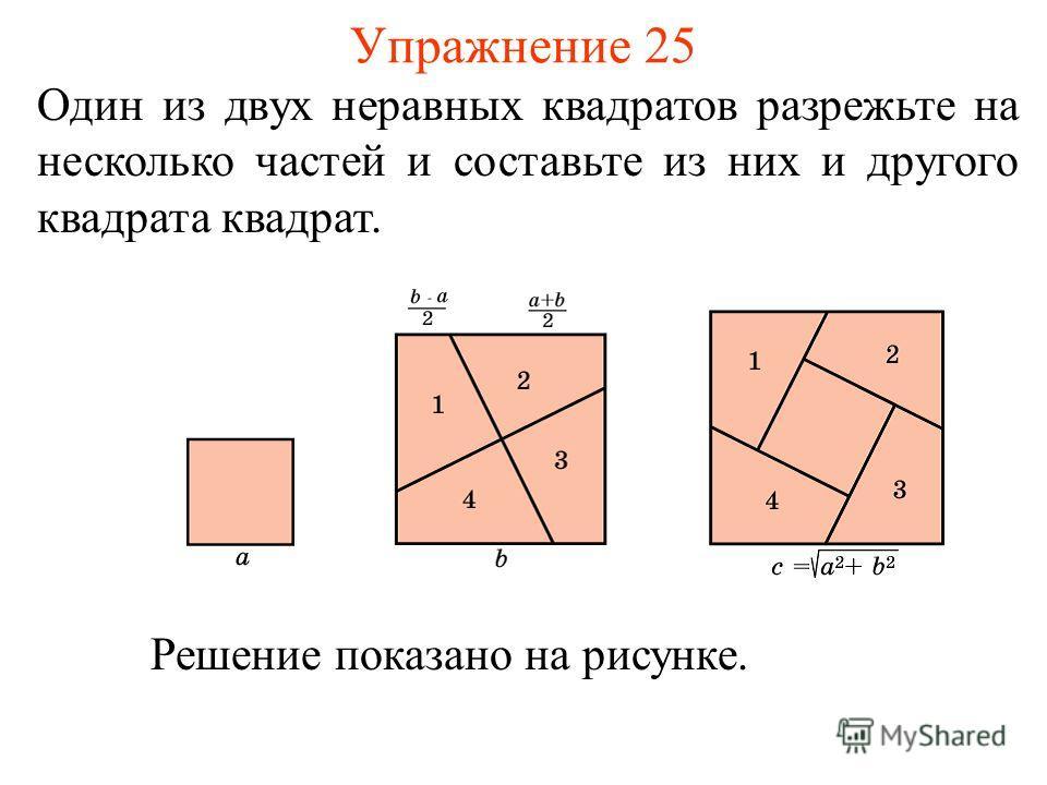 Упражнение 25 Один из двух неравных квадратов разрежьте на несколько частей и составьте из них и другого квадрата квадрат. Решение показано на рисунке.