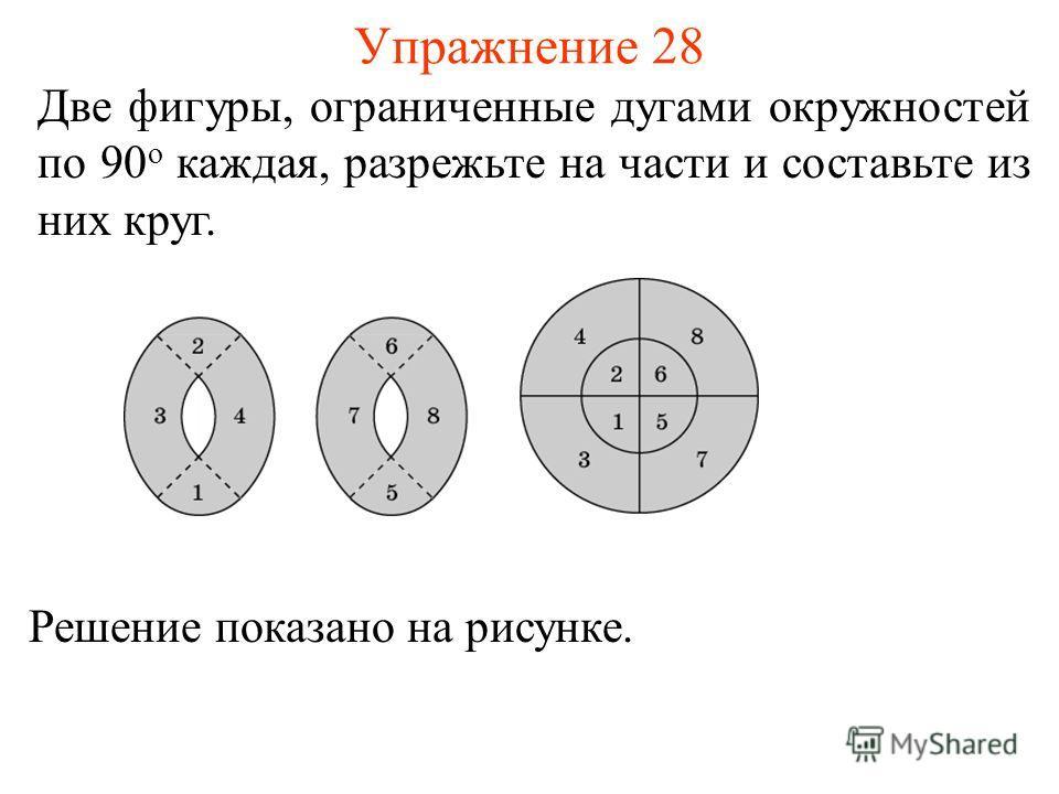 Упражнение 28 Две фигуры, ограниченные дугами окружностей по 90 о каждая, разрежьте на части и составьте из них круг. Решение показано на рисунке.