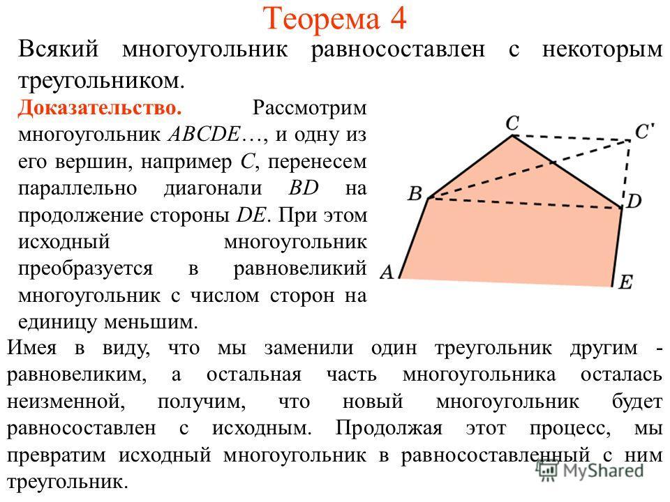 Теорема 4 Всякий многоугольник равносоставлен с некоторым треугольником. Доказательство. Рассмотрим многоугольник ABCDE…, и одну из его вершин, например C, перенесем параллельно диагонали BD на продолжение стороны DE. При этом исходный многоугольник