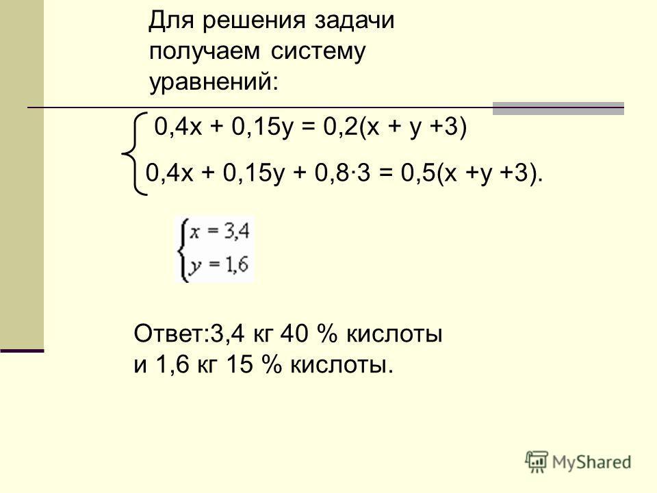 Для решения задачи получаем систему уравнений: Ответ:3,4 кг 40 % кислоты и 1,6 кг 15 % кислоты. 0,4х + 0,15у = 0,2(х + у +3) 0,4х + 0,15у + 0,8·3 = 0,5(х +у +3).