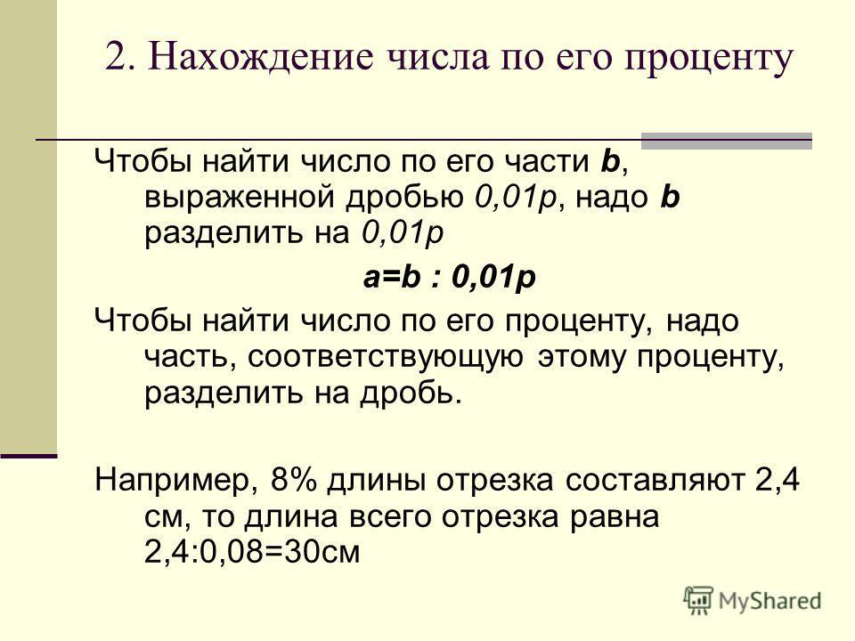 2. Нахождение числа по его проценту Чтобы найти число по его части b, выраженной дробью 0,01p, надо b разделить на 0,01p a=b : 0,01p Чтобы найти число по его проценту, надо часть, соответствующую этому проценту, разделить на дробь. Например, 8% длины