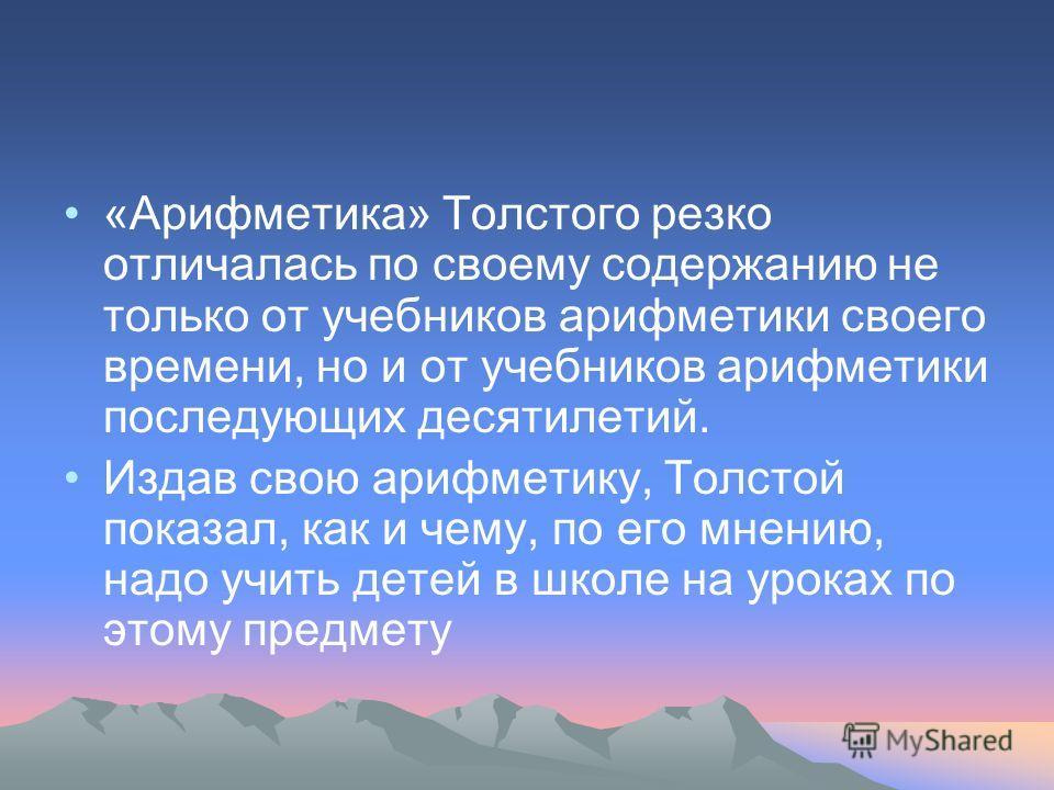 «Арифметика» Толстого резко отличалась по своему содержанию не только от учебников арифметики своего времени, но и от учебников арифметики последующих десятилетий. Издав свою арифметику, Толстой показал, как и чему, по его мнению, надо учить детей в