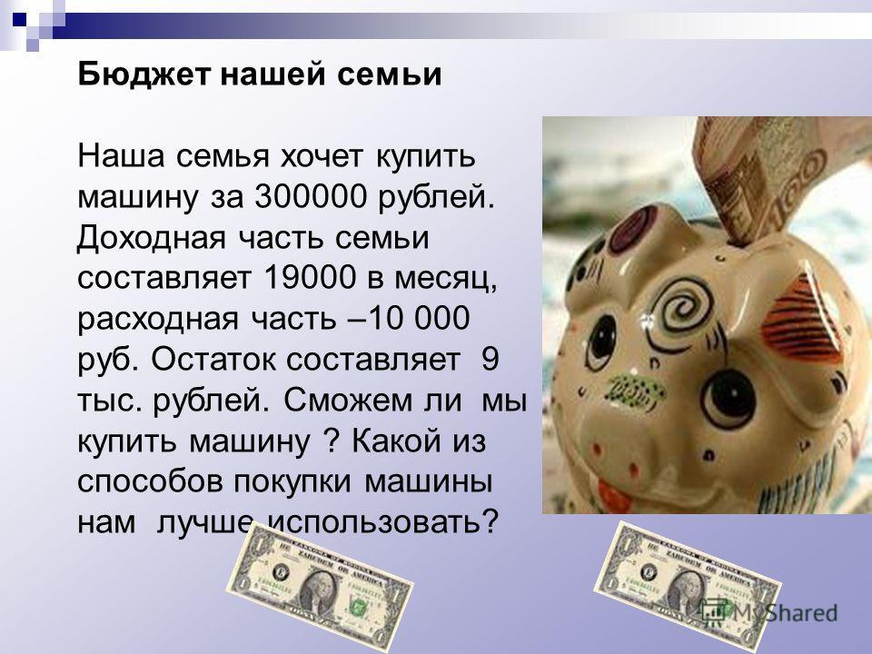 Бюджет нашей семьи Наша семья хочет купить машину за 300000 рублей. Доходная часть семьи составляет 19000 в месяц, расходная часть –10 000 руб. Остаток составляет 9 тыс. рублей. Сможем ли мы купить машину ? Какой из способов покупки машины нам лучше