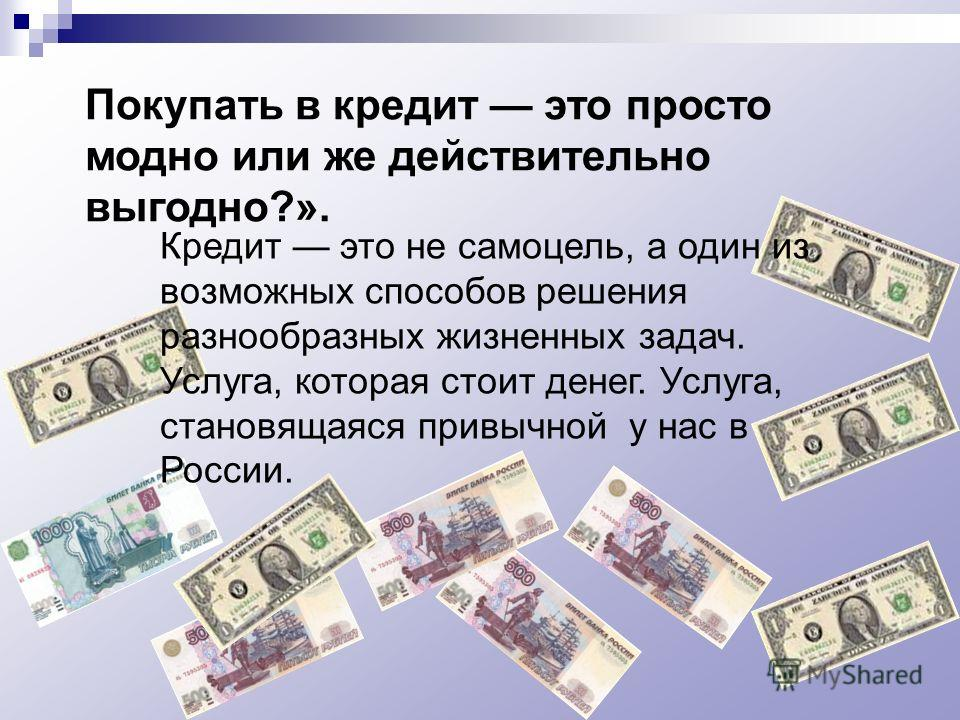 Покупать в кредит это просто модно или же действительно выгодно?». Кредит это не самоцель, а один из возможных способов решения разнообразных жизненных задач. Услуга, которая стоит денег. Услуга, становящаяся привычной у нас в России.