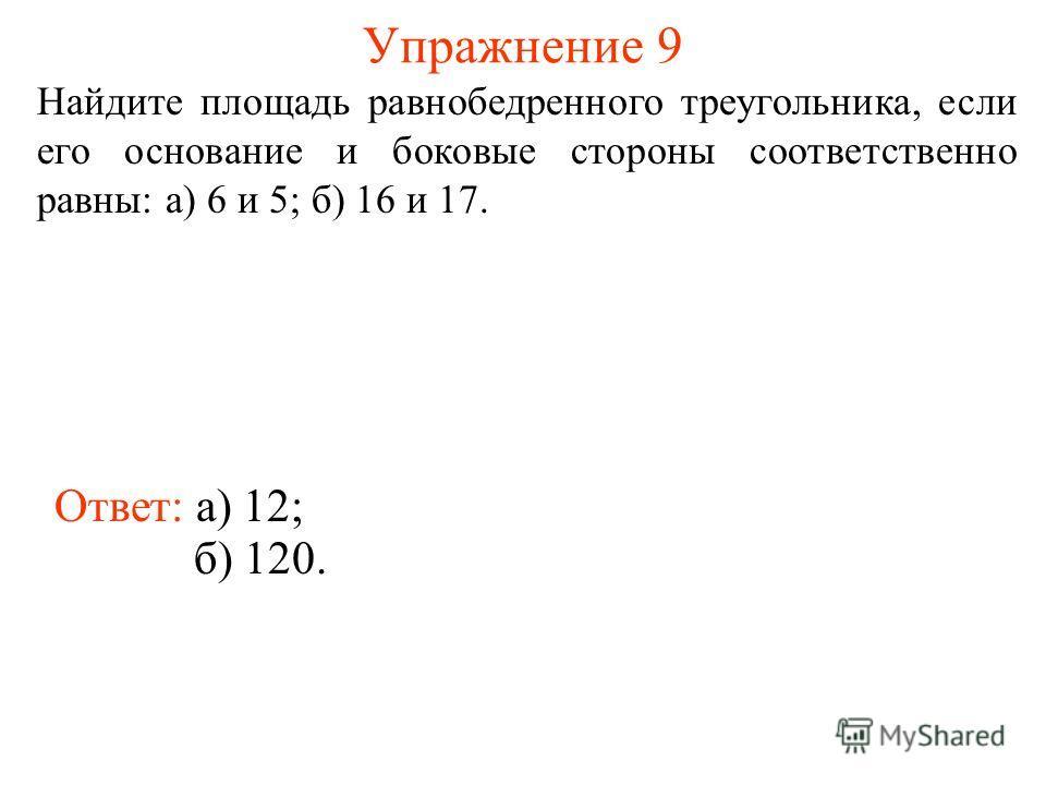 Упражнение 9 Найдите площадь равнобедренного треугольника, если его основание и боковые стороны соответственно равны: а) 6 и 5; б) 16 и 17. Ответ: а) 12; б) 120.