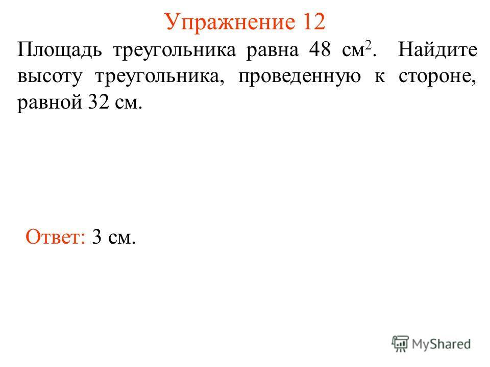 Упражнение 12 Площадь треугольника равна 48 см 2. Найдите высоту треугольника, проведенную к стороне, равной 32 см. Ответ: 3 см.