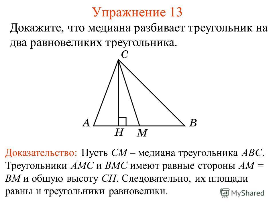 Упражнение 13 Докажите, что медиана разбивает треугольник на два равновеликих треугольника. Доказательство: Пусть CM – медиана треугольника ABC. Треугольники AMC и BMC имеют равные стороны AM = BM и общую высоту CH. Следовательно, их площади равны и