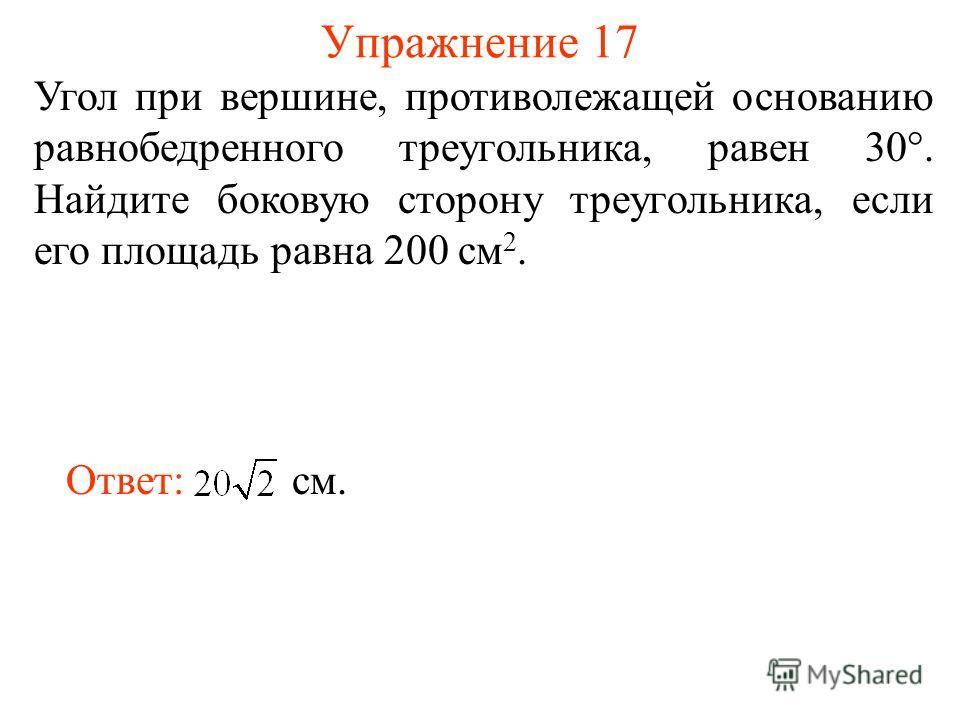 Упражнение 17 Угол при вершине, противолежащей основанию равнобедренного треугольника, равен 30°. Найдите боковую сторону треугольника, если его площадь равна 200 см 2. Ответ: см.