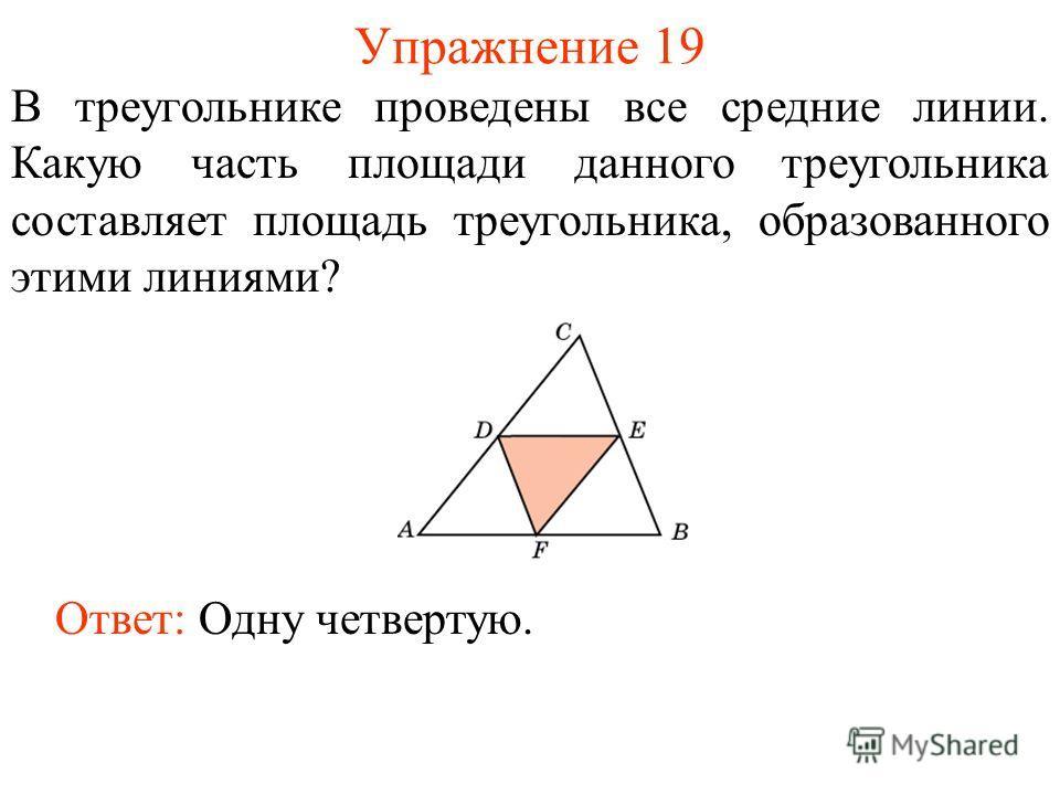 Упражнение 19 В треугольнике проведены все средние линии. Какую часть площади данного треугольника составляет площадь треугольника, образованного этими линиями? Ответ: Одну четвертую.