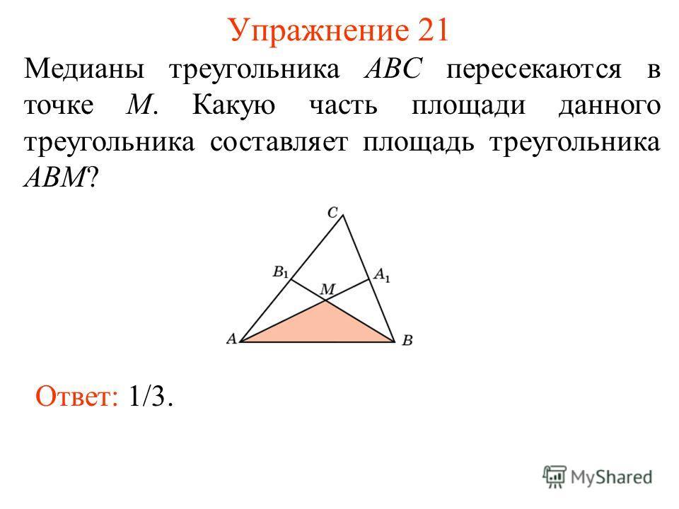 Упражнение 21 Медианы треугольника ABC пересекаются в точке M. Какую часть площади данного треугольника составляет площадь треугольника ABM? Ответ: 1/3.