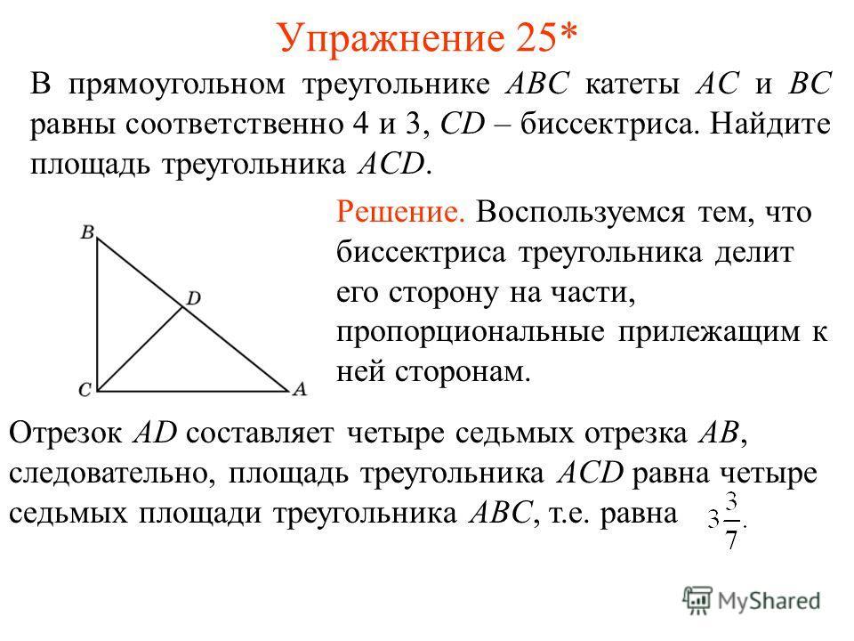 Упражнение 25* В прямоугольном треугольнике ABC катеты AC и BC равны соответственно 4 и 3, CD – биссектриса. Найдите площадь треугольника AСD. Решение. Воспользуемся тем, что биссектриса треугольника делит его сторону на части, пропорциональные приле