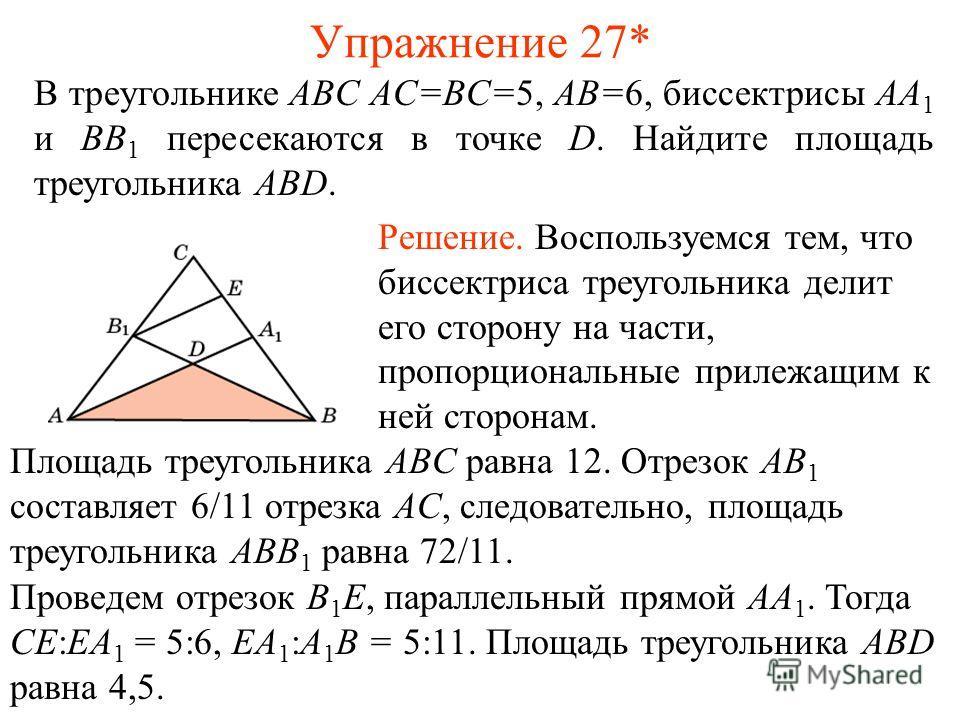 Упражнение 27* В треугольнике ABC AC=BC=5, AB=6, биссектрисы AA 1 и BB 1 пересекаются в точке D. Найдите площадь треугольника ABD. Решение. Воспользуемся тем, что биссектриса треугольника делит его сторону на части, пропорциональные прилежащим к ней