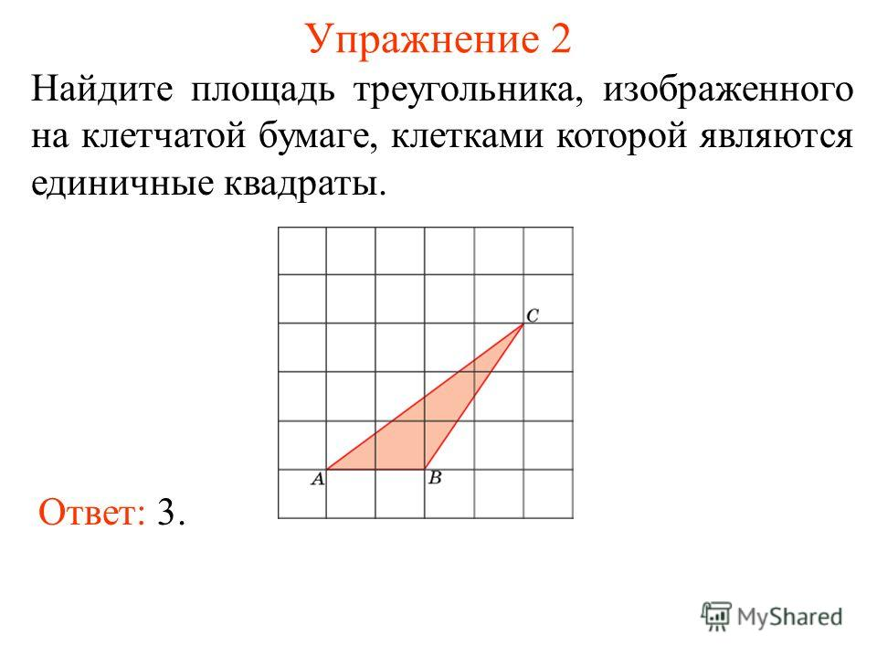 Упражнение 2 Найдите площадь треугольника, изображенного на клетчатой бумаге, клетками которой являются единичные квадраты. Ответ: 3.