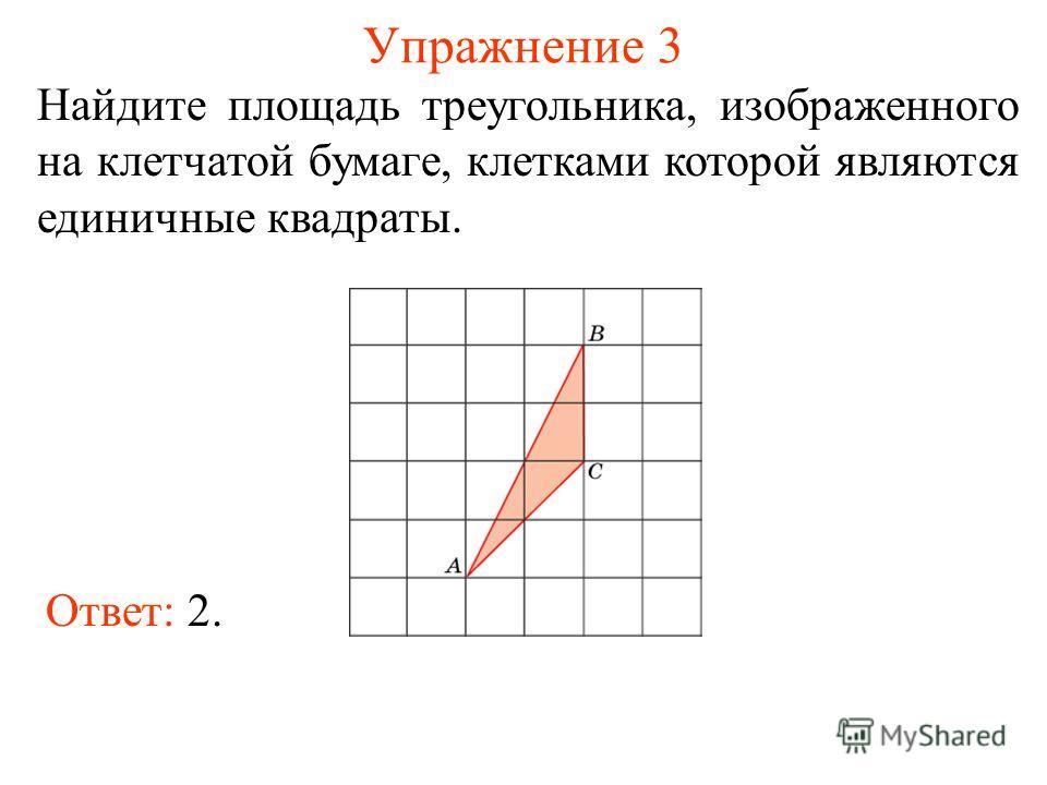 Упражнение 3 Найдите площадь треугольника, изображенного на клетчатой бумаге, клетками которой являются единичные квадраты. Ответ: 2.