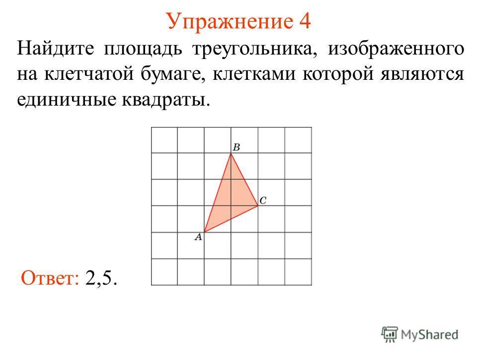 Упражнение 4 Найдите площадь треугольника, изображенного на клетчатой бумаге, клетками которой являются единичные квадраты. Ответ: 2,5.