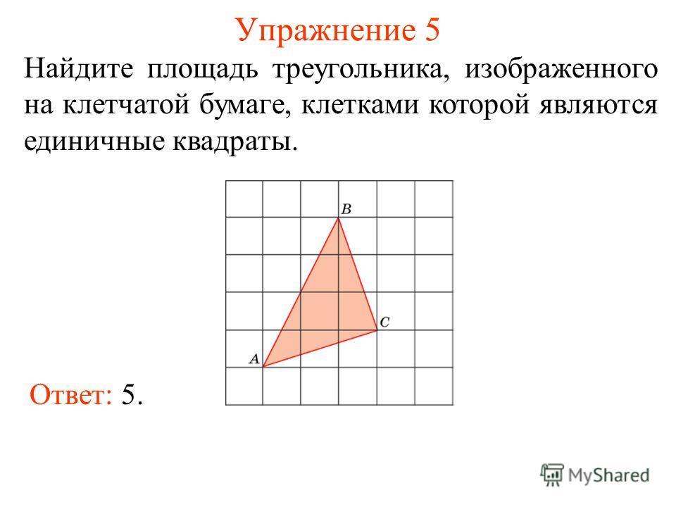 Упражнение 5 Найдите площадь треугольника, изображенного на клетчатой бумаге, клетками которой являются единичные квадраты. Ответ: 5.