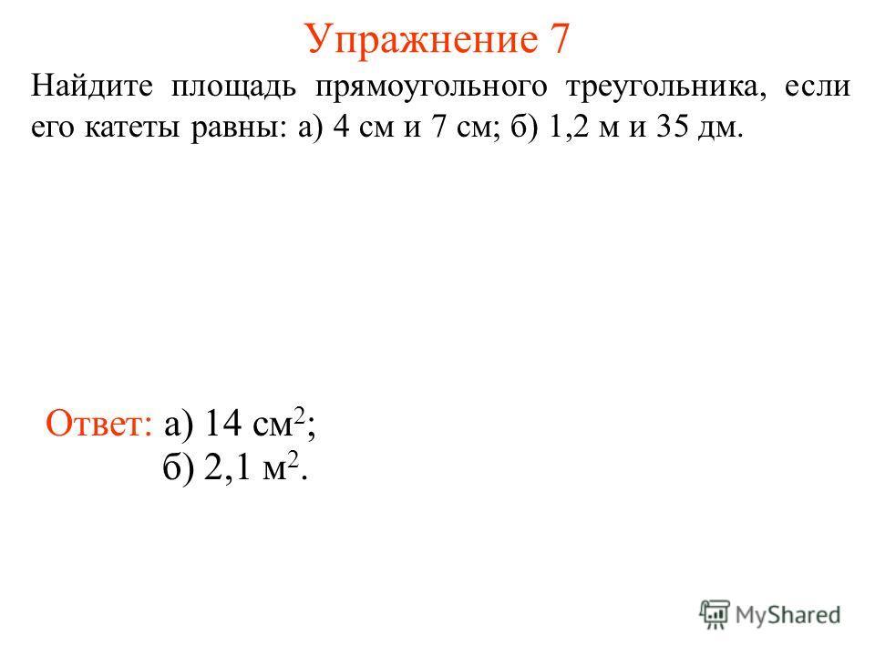 Упражнение 7 Найдите площадь прямоугольного треугольника, если его катеты равны: а) 4 см и 7 см; б) 1,2 м и 35 дм. Ответ: а) 14 см 2 ; б) 2,1 м 2.