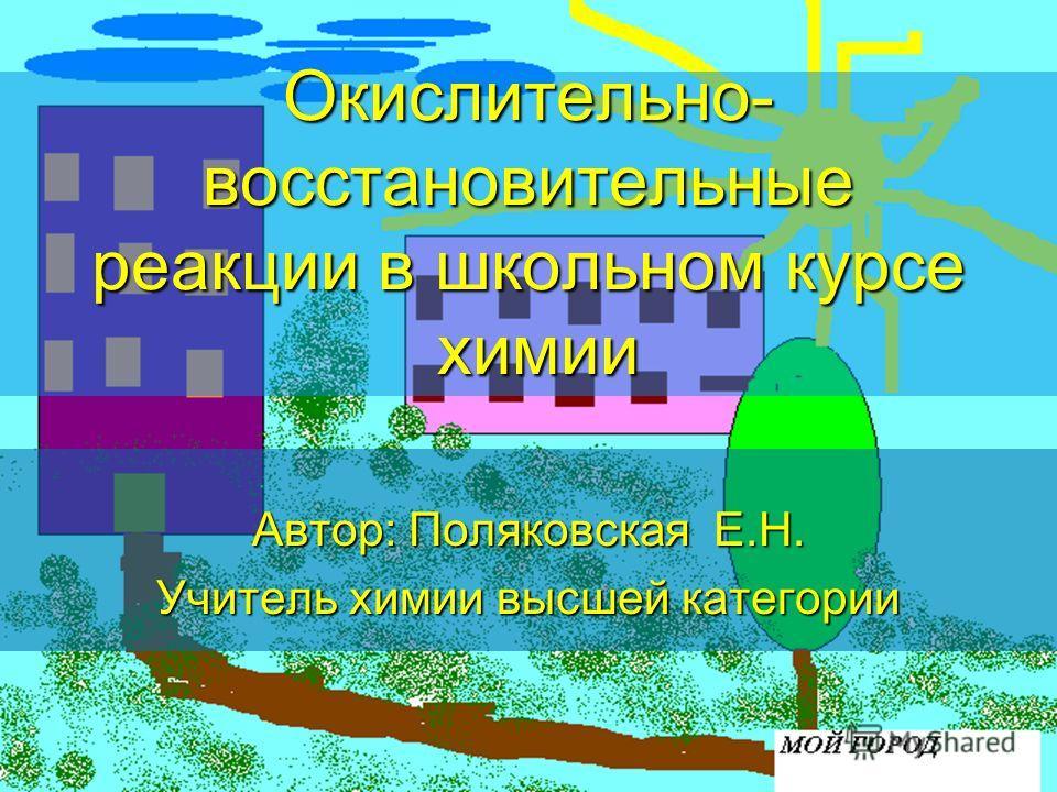 Окислительно- восстановительные реакции в школьном курсе химии Автор: Поляковская Е.Н. Учитель химии высшей категории