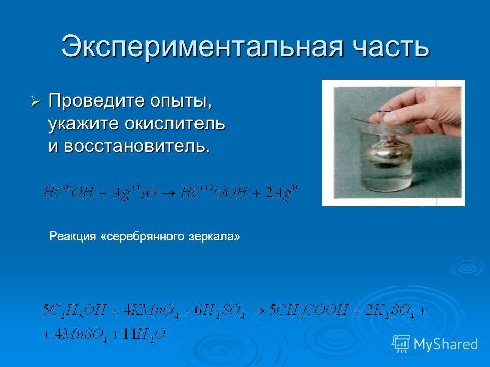 Экспериментальная часть Проведите опыты, укажите окислитель и восстановитель. Проведите опыты, укажите окислитель и восстановитель. Реакция «серебрянного зеркала»