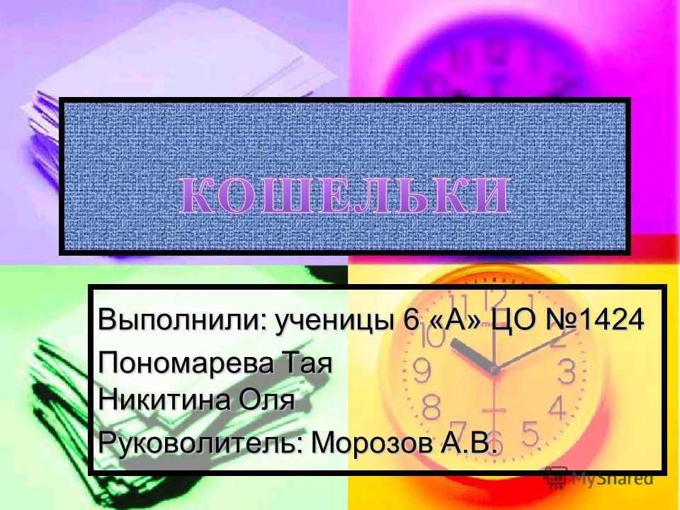 Выполнили: ученицы 6 «А» ЦО 1424 Пономарева Тая Никитина Оля Руковолитель: Морозов А.В.