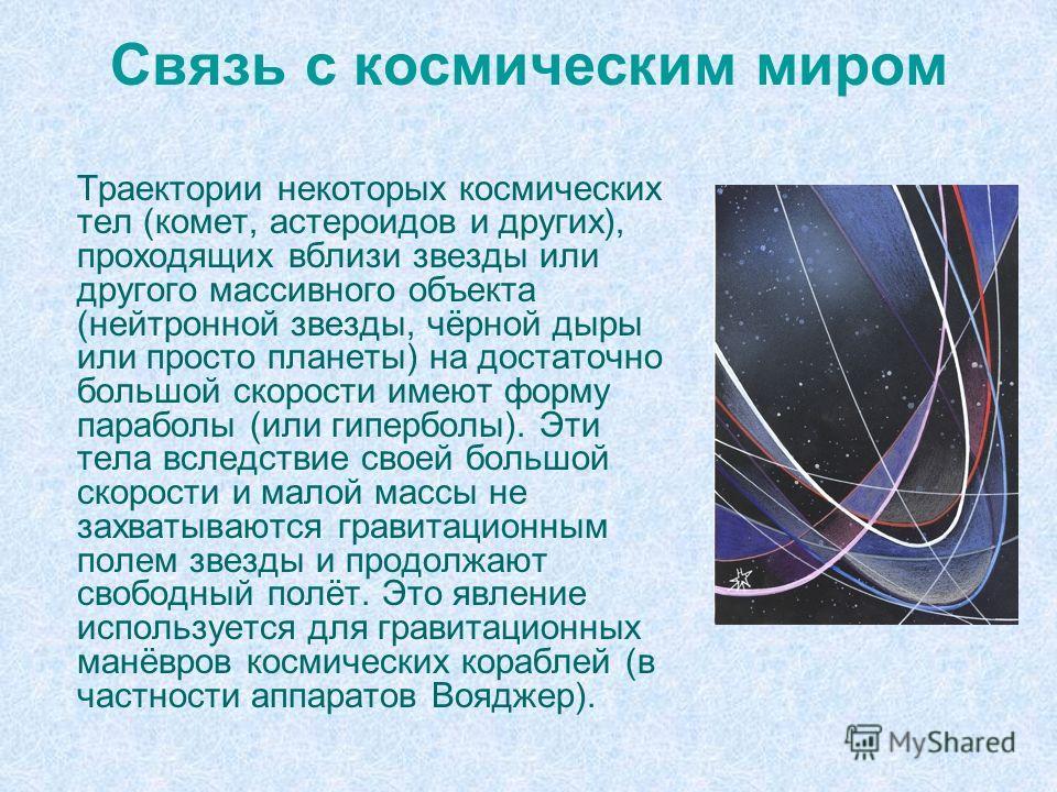 Связь с космическим миром Траектории некоторых космических тел (комет, астероидов и других), проходящих вблизи звезды или другого массивного объекта (нейтронной звезды, чёрной дыры или просто планеты) на достаточно большой скорости имеют форму парабо