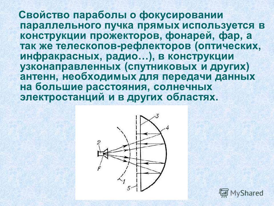Свойство параболы о фокусировании параллельного пучка прямых используется в конструкции прожекторов, фонарей, фар, а так же телескопов-рефлекторов (оптических, инфракрасных, радио…), в конструкции узконаправленных (спутниковых и других) антенн, необх