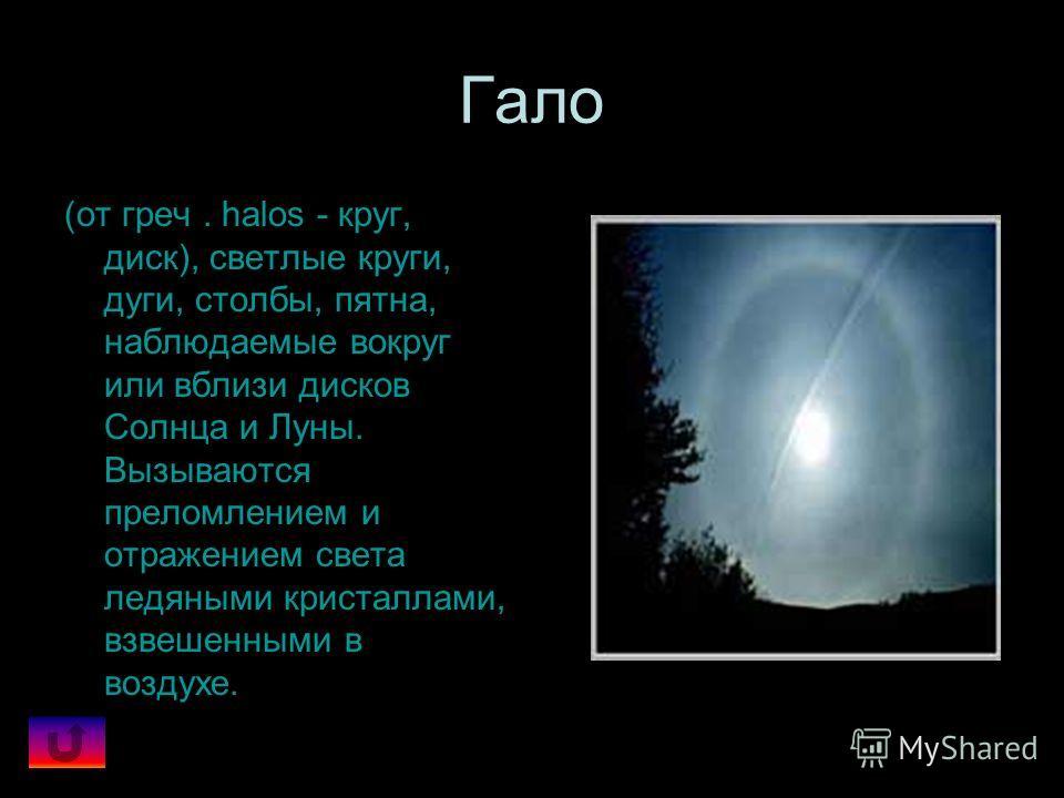 Гало (от греч. halos - круг, диск), светлые круги, дуги, столбы, пятна, наблюдаемые вокруг или вблизи дисков Солнца и Луны. Вызываются преломлением и отражением света ледяными кристаллами, взвешенными в воздухе.