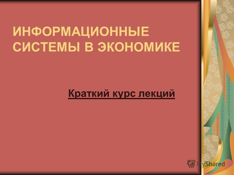 ИНФОРМАЦИОННЫЕ СИСТЕМЫ В ЭКОНОМИКЕ Краткий курс лекций