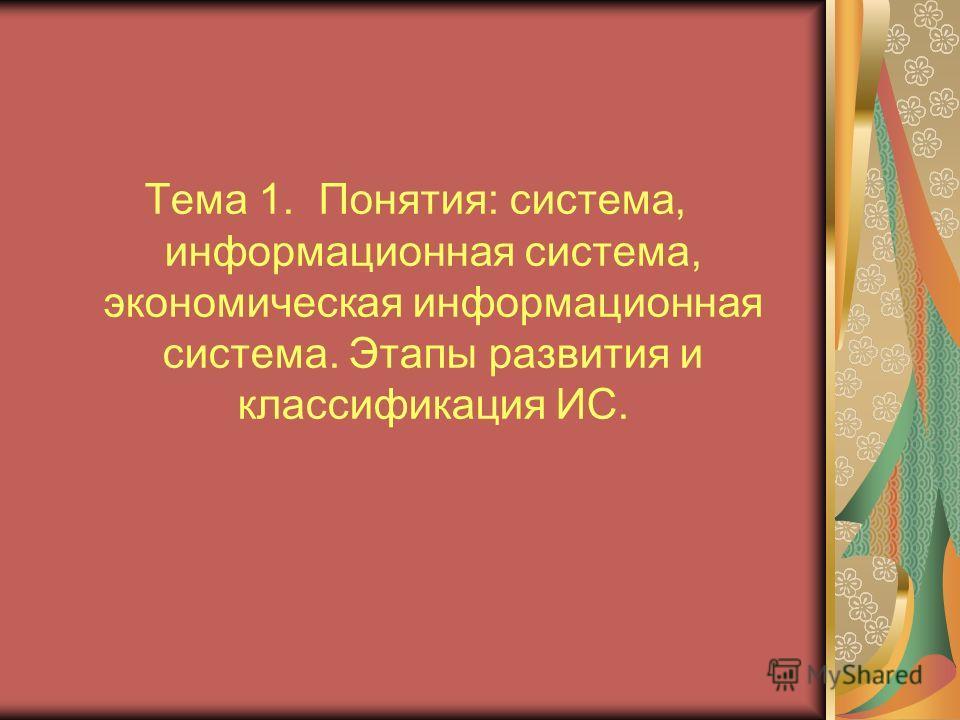 Тема 1. Понятия: система, информационная система, экономическая информационная система. Этапы развития и классификация ИС.