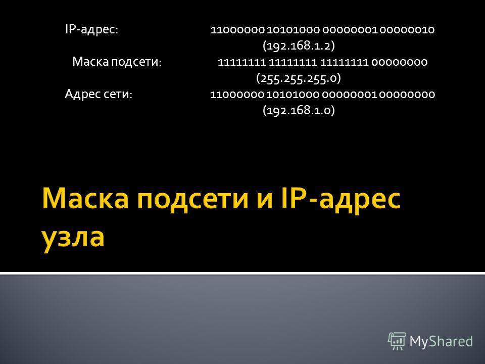 IP-адрес: 11000000 10101000 00000001 00000010 (192.168.1.2) Маска подсети: 11111111 11111111 11111111 00000000 (255.255.255.0) Адрес сети: 11000000 10101000 00000001 00000000 (192.168.1.0)