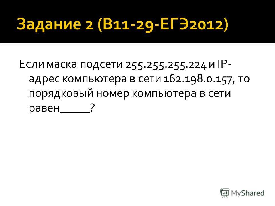 Если маска подсети 255.255.255.224 и IP- адрес компьютера в сети 162.198.0.157, то порядковый номер компьютера в сети равен_____?
