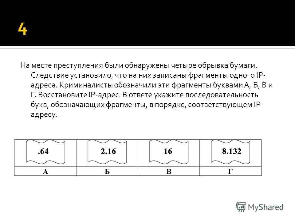 На месте преступления были обнаружены четыре обрывка бумаги. Следствие установило, что на них записаны фрагменты одного IP- адреса. Криминалисты обозначили эти фрагменты буквами А, Б, В и Г. Восстановите IP-адрес. В ответе укажите последовательность