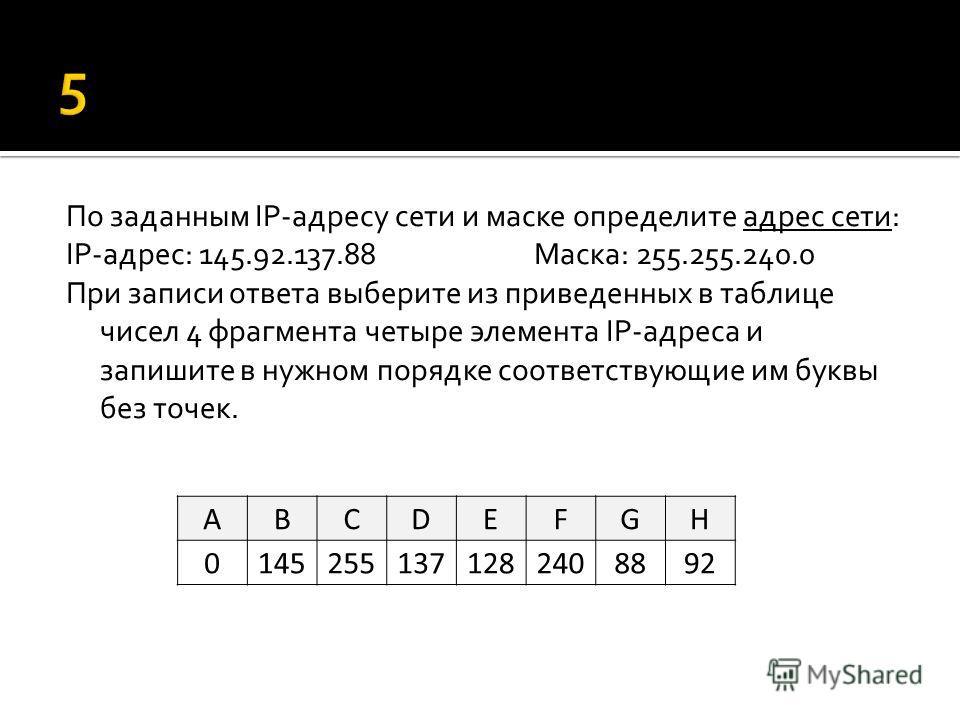 По заданным IP-адресу сети и маске определите адрес сети: IP-адрес: 145.92.137.88Маска: 255.255.240.0 При записи ответа выберите из приведенных в таблице чисел 4 фрагмента четыре элемента IP-адреса и запишите в нужном порядке соответствующие им буквы