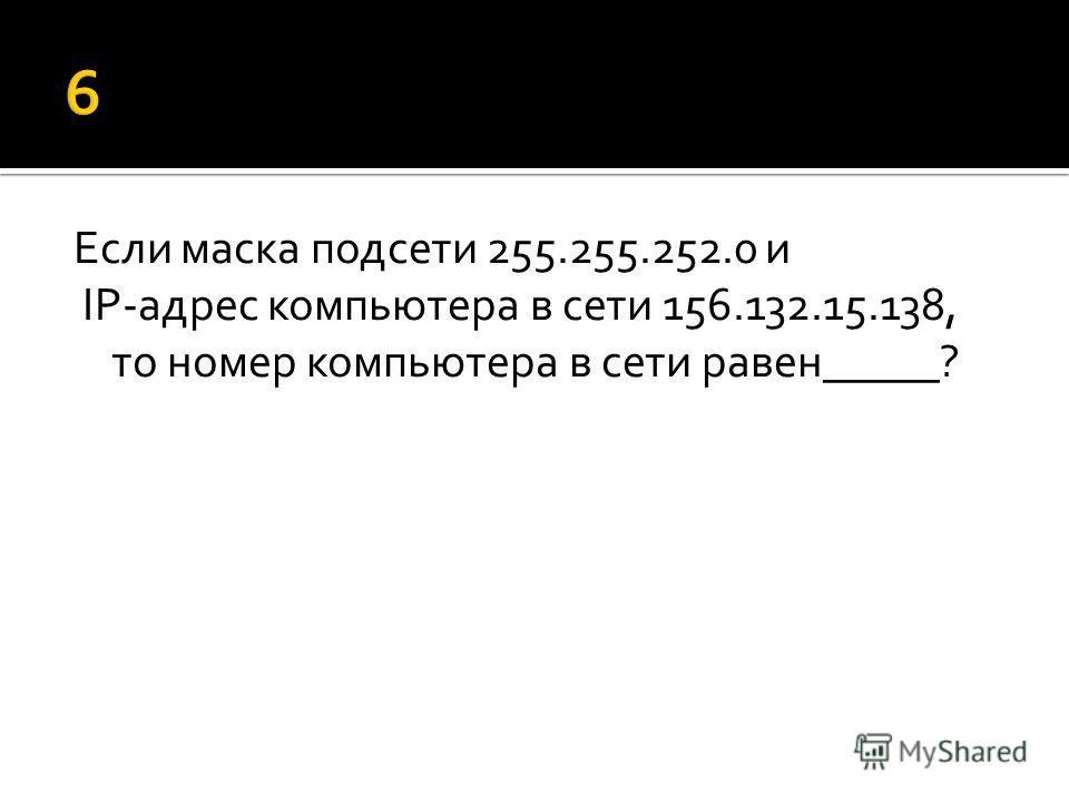 Если маска подсети 255.255.252.0 и IP-адрес компьютера в сети 156.132.15.138, то номер компьютера в сети равен_____?