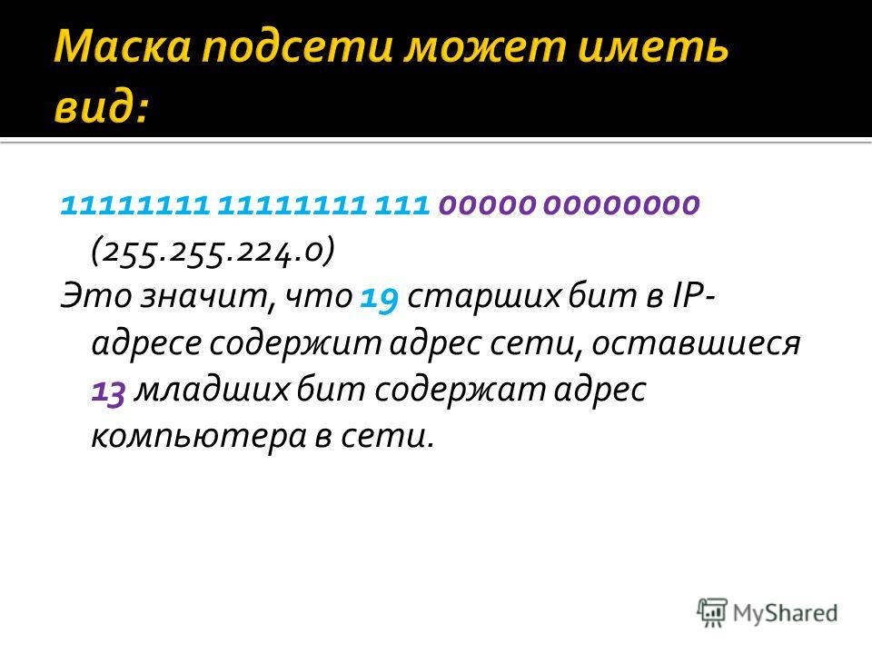 11111111 11111111 111 00000 00000000 (255.255.224.0) Это значит, что 19 старших бит в IP- адресе содержит адрес сети, оставшиеся 13 младших бит содержат адрес компьютера в сети.