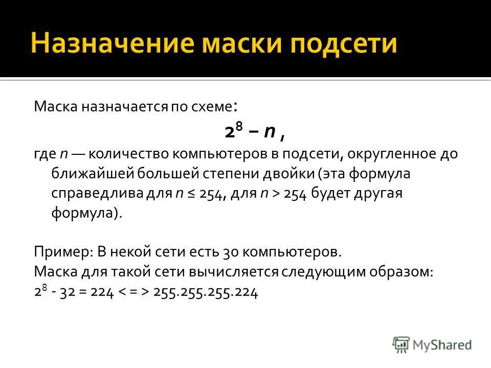 Маска назначается по схеме : 2 8 n, где n количество компьютеров в подсети, округленное до ближайшей большей степени двойки (эта формула справедлива для n 254, для n > 254 будет другая формула). Пример: В некой сети есть 30 компьютеров. Маска для так