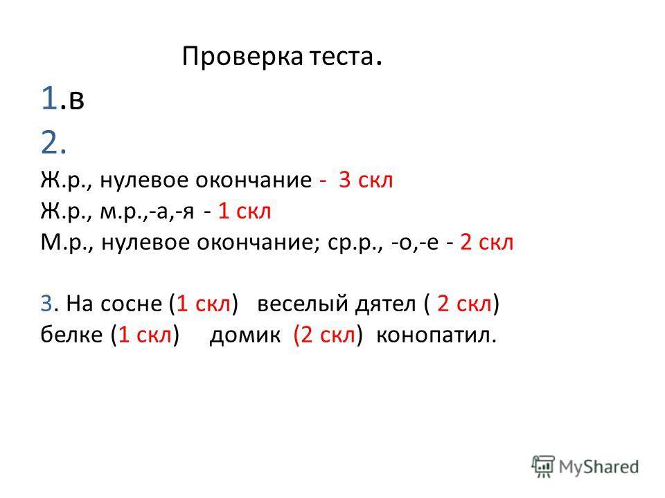 Проверка теста. 1.в 2. Ж.р., нулевое окончание - 3 скл Ж.р., м.р.,-а,-я - 1 скл М.р., нулевое окончание; ср.р., -о,-е - 2 скл 3. На сосне (1 скл) веселый дятел ( 2 скл) белке (1 скл) домик (2 скл) конопатил.