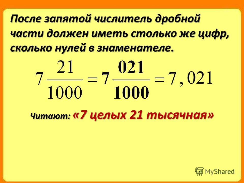 После запятой числитель дробной части должен иметь столько же цифр, сколько нулей в знаменателе. 7 021, Читают: «7 целых 21 тысячная»