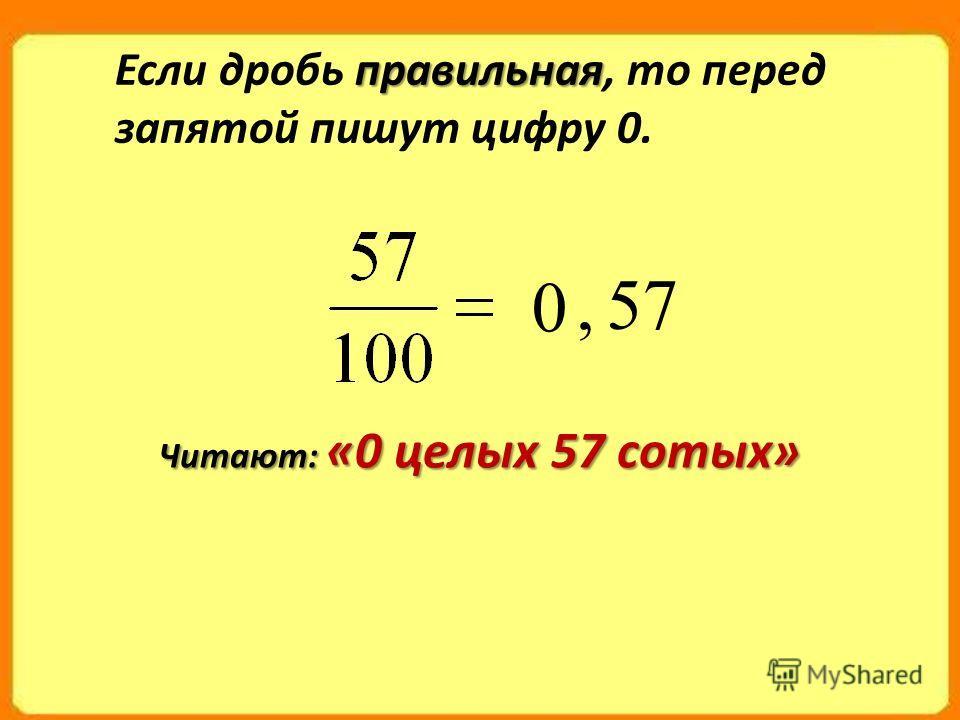 правильная Если дробь правильная, то перед запятой пишут цифру 0. 0 57, Читают: «0 целых 57 сотых»