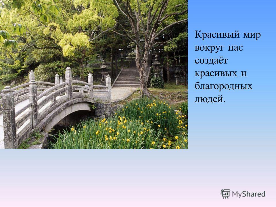 Красивый мир вокруг нас создаёт красивых и благородных людей.